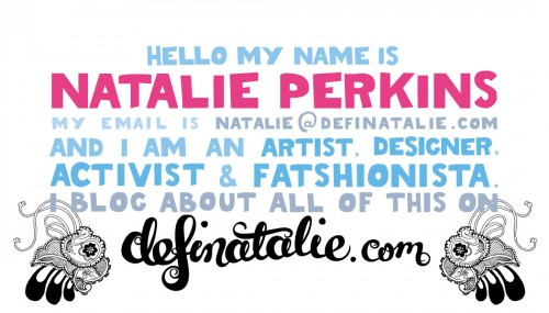 "The design for the back of my new business card - it's written all in hand lettering and says ""Hello my name is Natalie Perkins. My email is natalie @ definatalie.com. I am an artist, designer, activist and fatshionista. I blog about all of this on definatalie.com"""