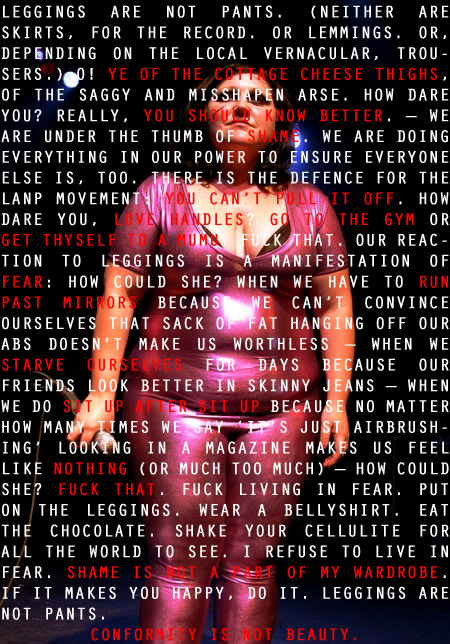 "A photo of Beth Ditto wearing a metalic pink skin tight body suit with these words superimposed over the top: ""Leggings are not pants. (Neither are skirts, for the record. Or lemmings. Or, depending on the local vernacular, trousers.) O! Ye of the cottage cheese thighs, of the saggy and misshapen arse. How dare you? Really, you should know better. - We are under the thumb of shame. We are doing everything in our power to ensure everyone else is, too. There is the defence for the LANP (my note: believe that stands for leggings are not pants) movement: You can't pull it off. How dare you, love handles? Go to the gym or get thyself to a mumu.  Fuck that. Our reaction to leggings is a manifestation of fear: how could she? When we have to run past mirrors because we can't convince ourselves that sack of fat hanging off our abs doesn't make us worthless - when we starve ourselves for days because our friends look better in skinny jeans - when we do sit up after sit up because no matter how many times we say ""It's just airbrushing"" looking in a magazine makes us feel like nothing  (or much too much) - how could she? Fuck that. Fuck living in fear. Put on the leggings. Wear a bellyshirt. Eat the chocolate. Shake your cellulite for all the world to see. I refuse to live in fear. Shame is not a part of my wardrobe. If it makes you happy, do it. Leggings are not pants.   Conformity is not beauty. """