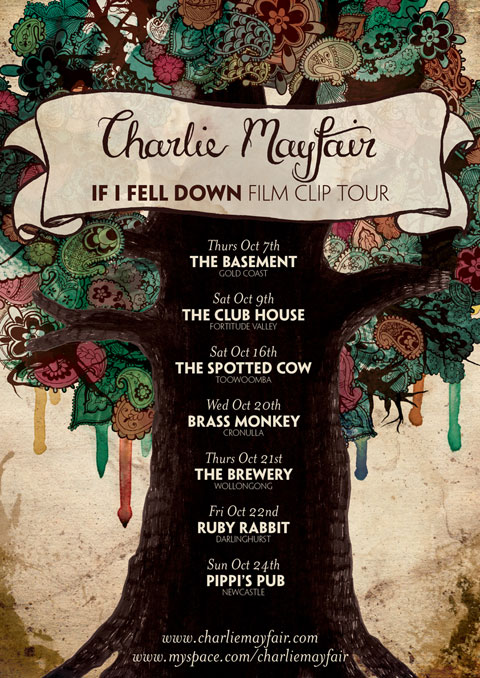 """Poster I designed for band Charlie Mayfair. It features a thick tree trunk stretching up through the middle of the poster into a circle of foliage of paisley and other things. Paint drips from the foliage and a banner sits in the branches that says """"Charlie Mayfair"""" and """"If I fell down film clip tour"""". The tour dates sit on the tree trunk: """"Thurs Oct 7. THE BASEMENT, Gold Coast. Sat Oct 9, THE CLUB HOUSE, Fortitude Valley. Sat Oct 16, THE SPOTTED COW, Toowoomba. Wed Oct 20, BRASS MONKEY, Cronulla. Thurs Oct 21, THE BREWERY, Wollongong. Fri Oct 22, RUBY RABBIT, Darlinghurst. Sun Oct 24, PIPPI'S PUB, Newcastle."""""""