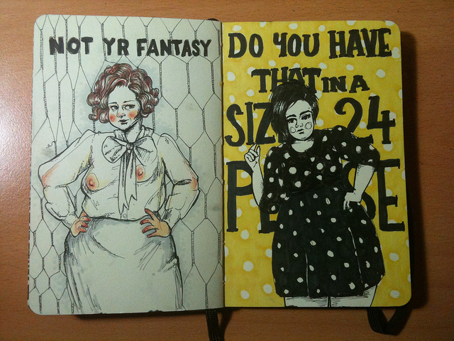 "Photo of two drawings on the pages of a Moleskine: left is a pen and pencil drawing of a woman with two differently sized breasts that can be seen through a sheer blouse with a pussy bow. The text above says ""Not yr fantasy"". Right is an ink drawing of a fat young woman wearing a polka dot dress, the yellow polka dot background has text on it that says ""Do you have that in a size 24 please"" and is partially obscured by the woman's body."
