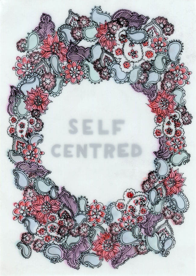 "A drawing on several layers of film of lots of little paisley and flower shapes forming a border around the words ""SELF CENTRED"". Colour from the lower layers fills the paisley and flower shapes in reds, purples and greens."