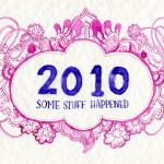 "An illustration in ink that says ""2010"" in big lettering with ""SOME STUFF HAPPENED"" centred underneath (in purple ink). In a magenta ink surrounding the lettering is a border of paisley and flowers."