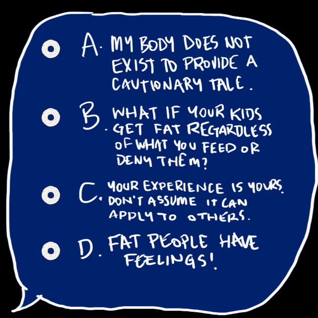 A digitally drawn speech bubble saying: A. My body does not exist to provide a cautionary tale; B. What if your kids get fat regardless of what you feed or deny them?; C. Your experience is yours. Don't assume it can apply to others; D. Fat people have feelings!