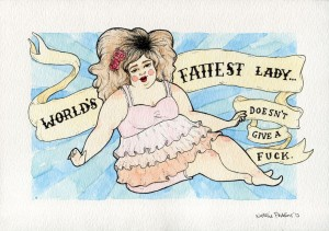 "A watercolour and ink illustration of a fat white skinned lady wearing a pink ruffly top and knickerbockers. A banner behind her says, ""World's fattest lady... doesn't give a fuck."""